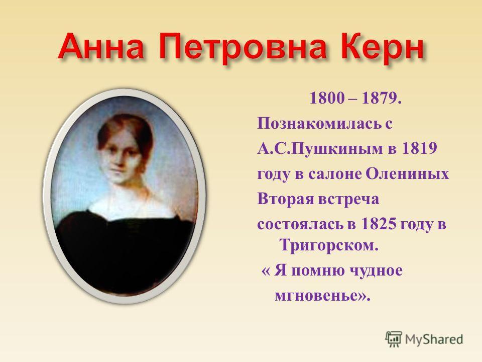 1800 – 1879. Познакомилась с А. С. Пушкиным в 1819 году в салоне Олениных Вторая встреча состоялась в 1825 году в Тригорском. « Я помню чудное мгновенье ».
