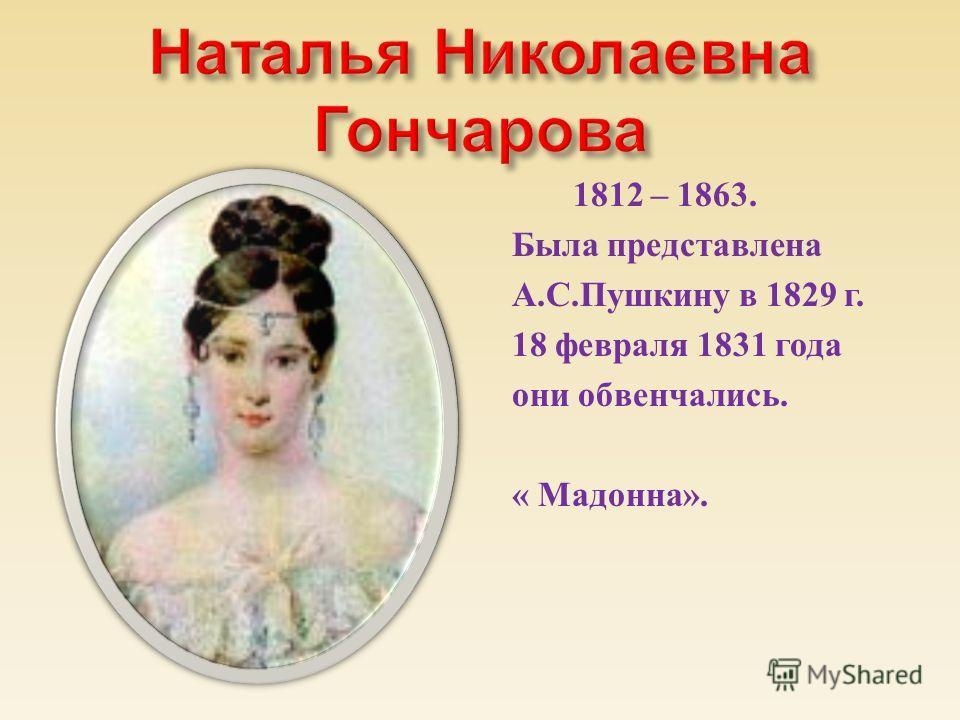1812 – 1863. Была представлена А. С. Пушкину в 1829 г. 18 февраля 1831 года они обвенчались. « Мадонна ».