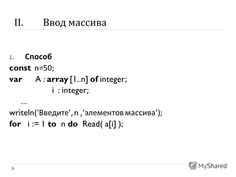 II.Ввод массива 1. Способ const n=50; var A : array [1..n] of integer; i : integer;... writeln( Введите, n, элементов массива ); for i := 1 to n do Read( a[i] );