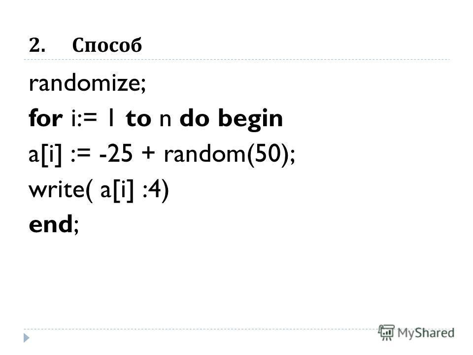 2.Способ randomize; for i:= 1 to n do begin a[i] := -25 + random(50); write( a[i] :4) end;