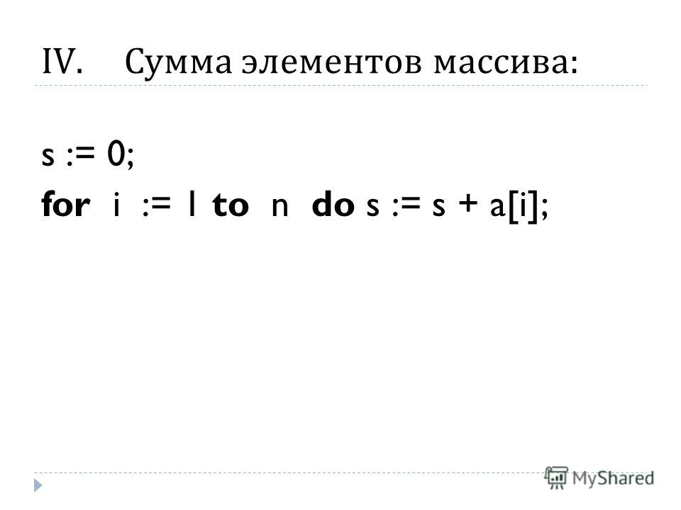 IV.Сумма элементов массива : s := 0; for i := 1 to n do s := s + a[i];