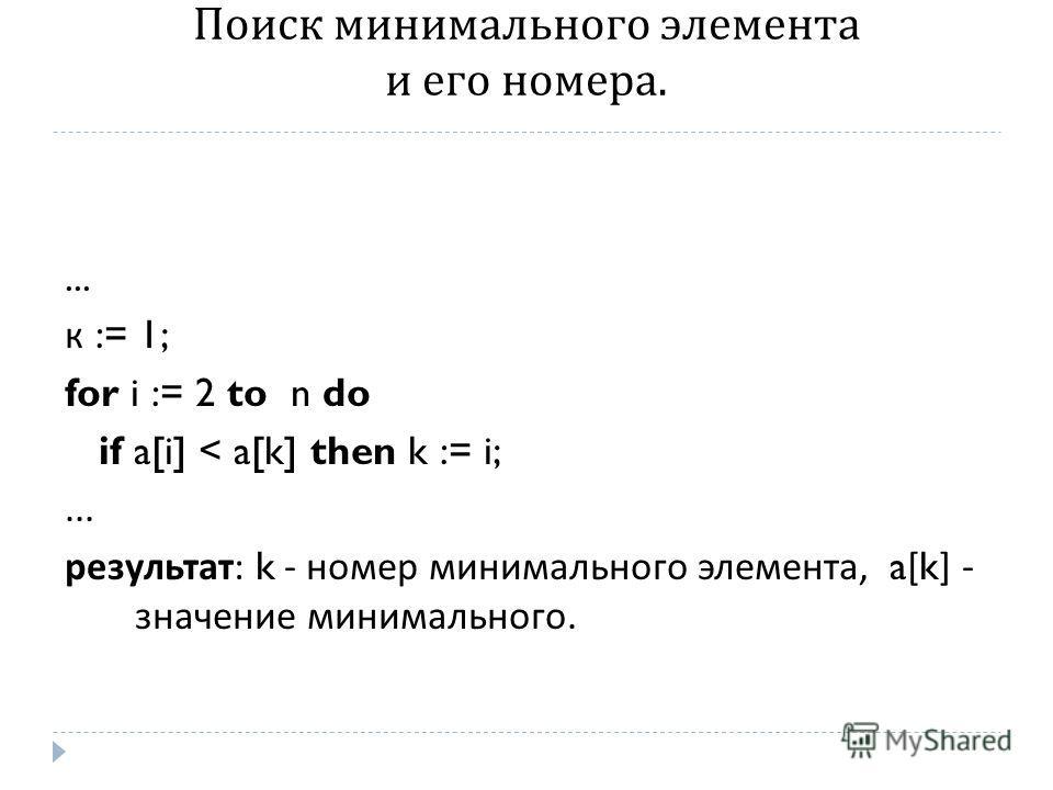 Поиск минимального элемента и его номера.... к := 1; for i := 2 to n do if a[i] < a[k] then k := i;... результат : k - номер минимального элемента, a[k] - значение минимального.