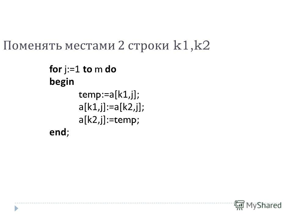 Поменять местами 2 строки k1,k2 for j:=1 to m do begin temp:=a[k1,j]; a[k1,j]:=a[k2,j]; a[k2,j]:=temp; end;