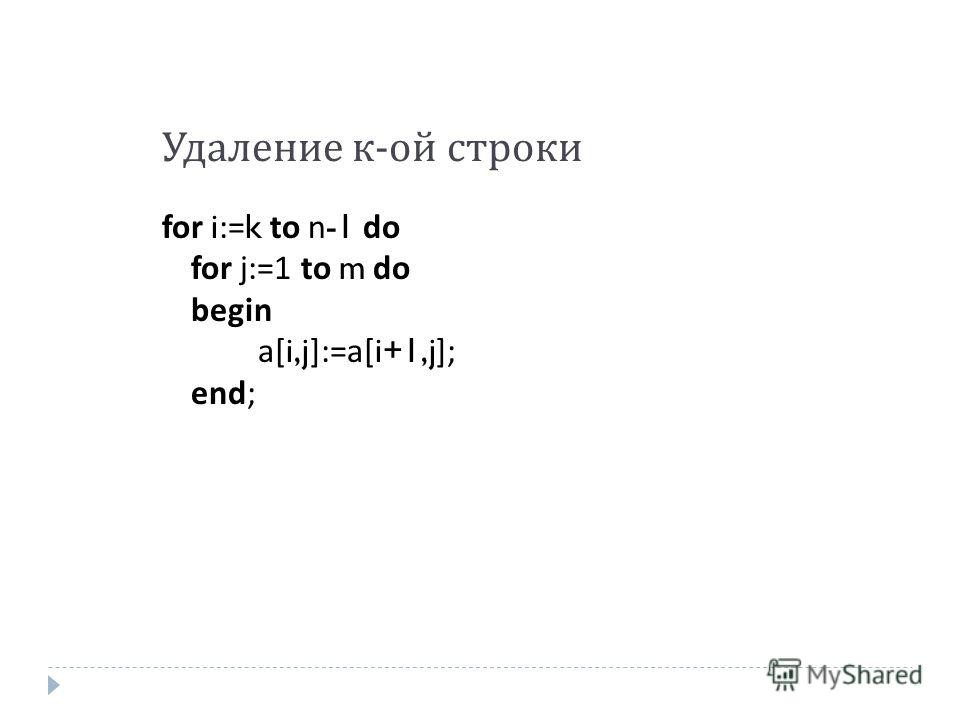 Удаление к - ой строки for i:=k to n-1 do for j:=1 to m do begin a[i,j]:=a[i+1,j]; end;