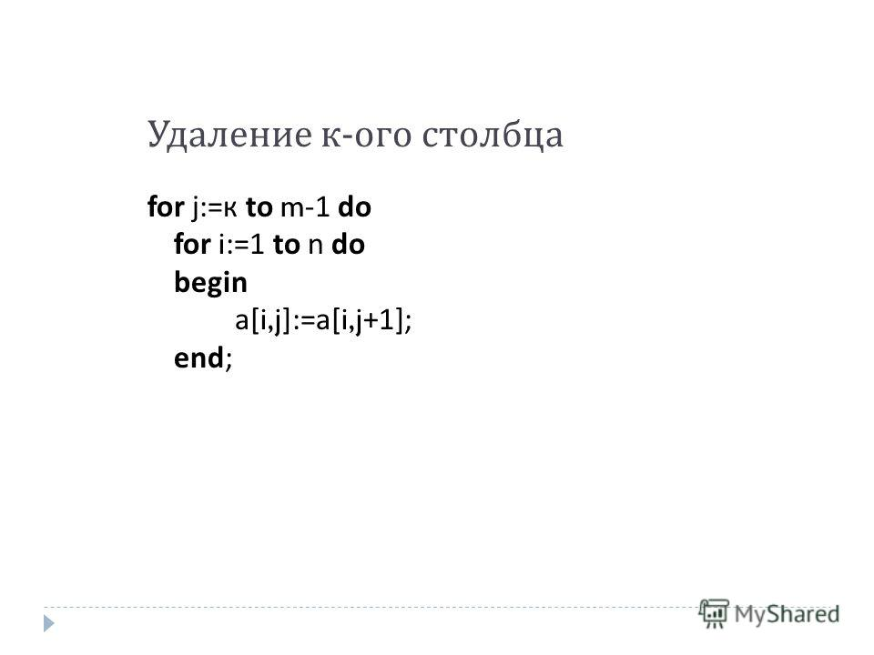 Удаление к - ого столбца for j:= к to m-1 do for i:=1 to n do begin a[i,j]:=a[i,j+1]; end;