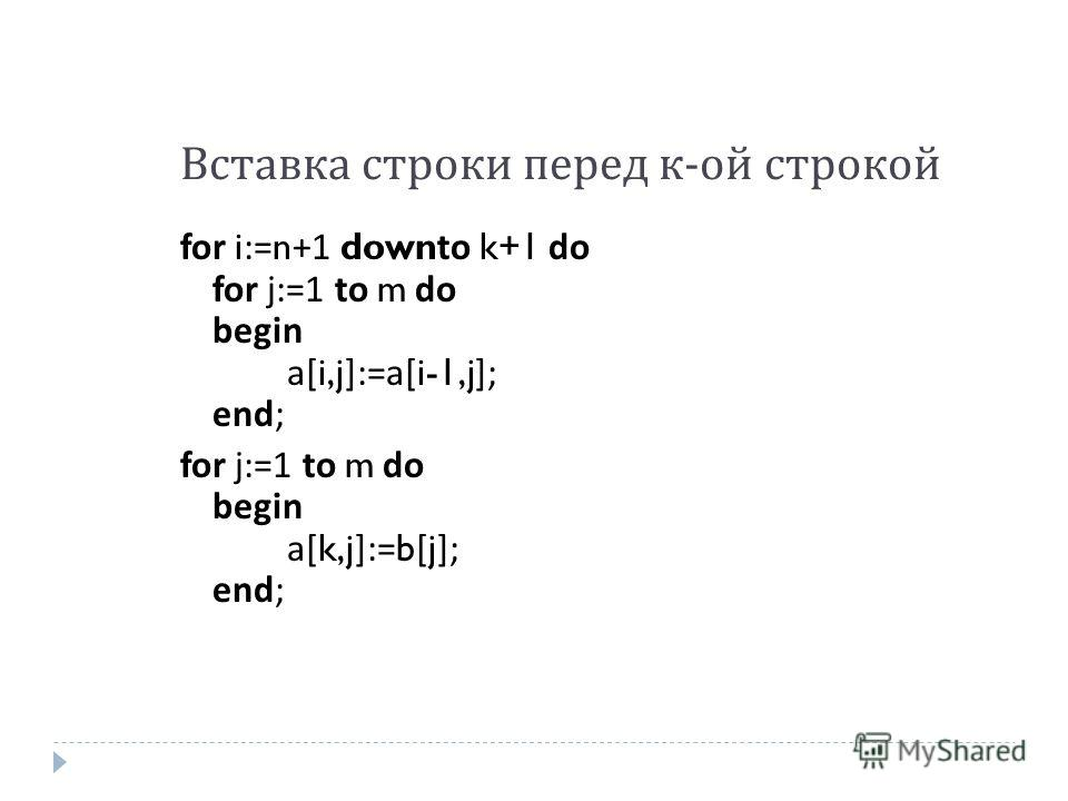 Вставка строки перед к - ой строкой for i:=n+1 downto k+1 do for j:=1 to m do begin a[i,j]:=a[i-1,j]; end; for j:=1 to m do begin a[k,j]:=b[j]; end;