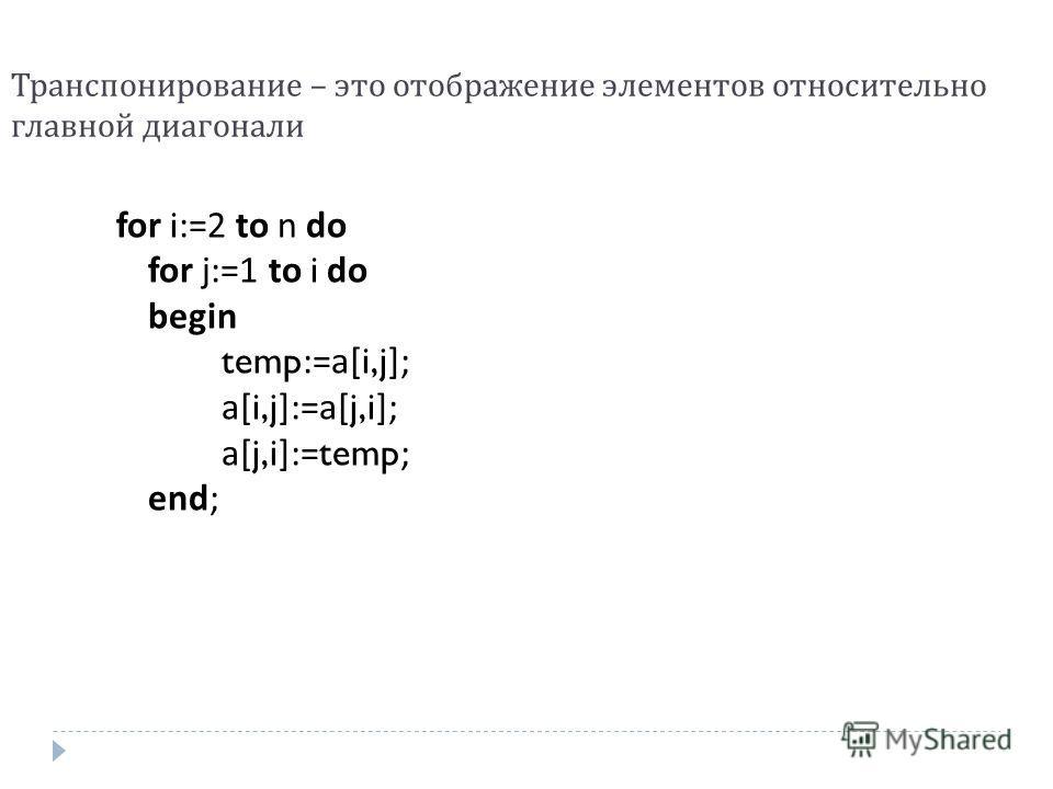 Транспонирование – это отображение элементов относительно главной диагонали for i:=2 to n do for j:=1 to i do begin temp:=a[i,j]; a[i,j]:=a[j,i]; a[j,i]:=temp; end;