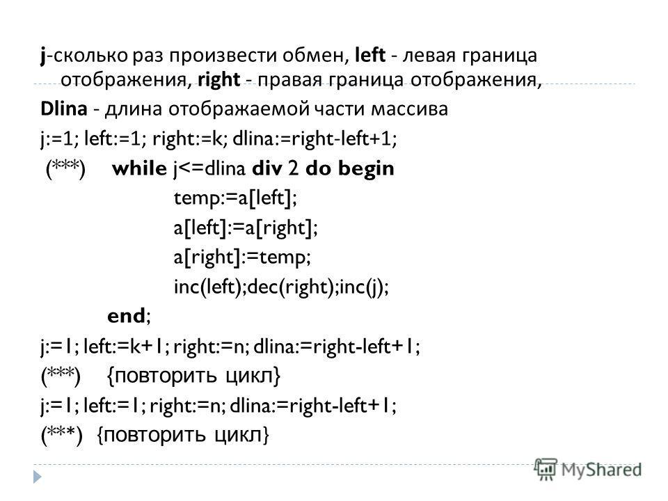 j- сколько раз произвести обмен, left - левая граница отображения, right - правая граница отображения, Dlina - длина отображаемой части массива j:=1; left:=1; right:=k; dlina:=right-left+1; (***) while j