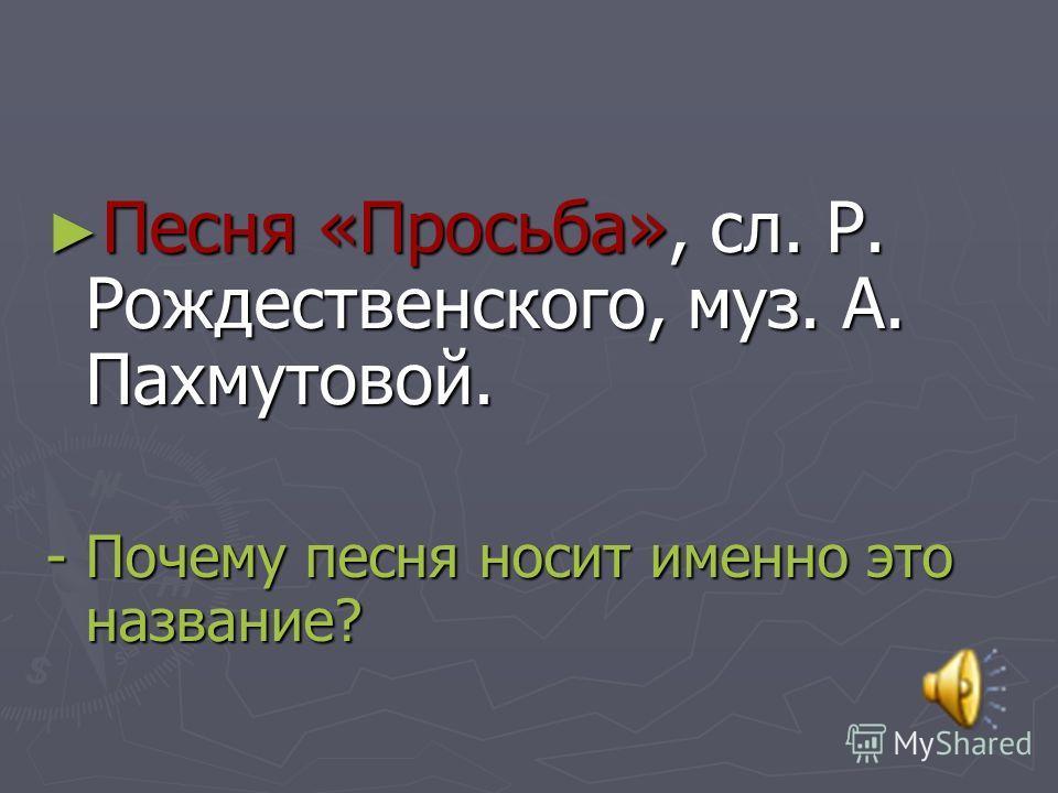 Песня «Просьба», сл. Р. Рождественского, муз. А. Пахмутовой. Песня «Просьба», сл. Р. Рождественского, муз. А. Пахмутовой. - Почему песня носит именно это название?