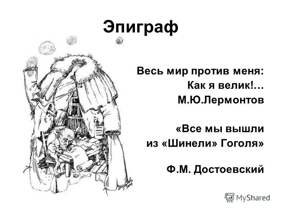 Эпиграф Весь мир против меня: Как я велик!… М.Ю.Лермонтов «Все мы вышли из «Шинели» Гоголя» Ф.М. Достоевский