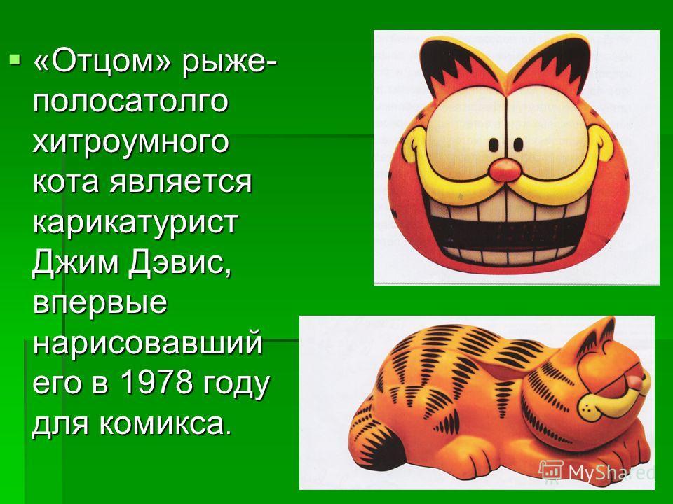 «Отцом» рыже- полосатолго хитроумного кота является карикатурист Джим Дэвис, впервые нарисовавший его в 1978 году для комикса. «Отцом» рыже- полосатолго хитроумного кота является карикатурист Джим Дэвис, впервые нарисовавший его в 1978 году для комик