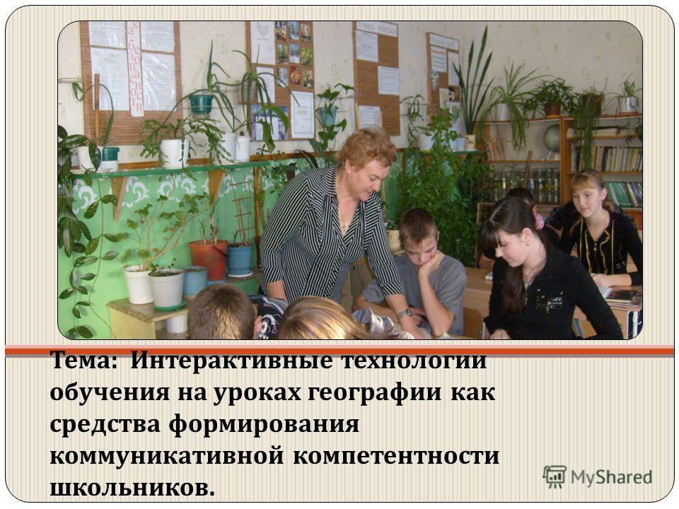 Тема : Интерактивные технологии обучения на уроках географии как средства формирования коммуникативной компетентности школьников.