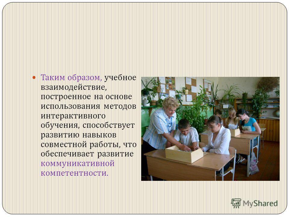 Таким образом, учебное взаимодействие, построенное на основе использования методов интерактивного обучения, способствует развитию навыков совместной работы, что обеспечивает развитие коммуникативной компетентности.