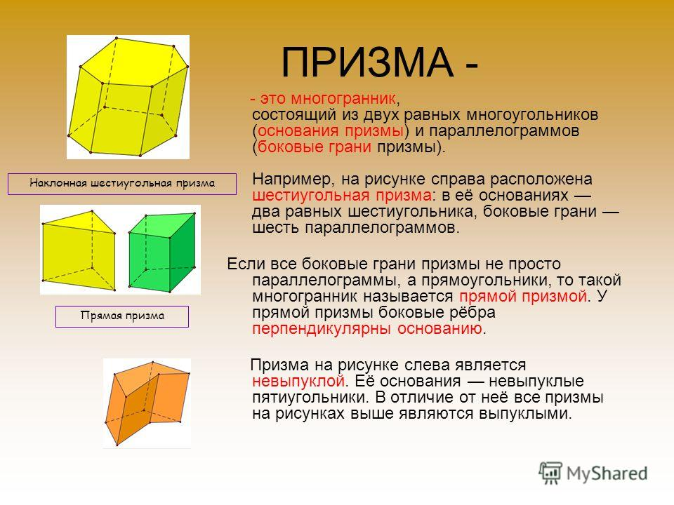 ПРИЗМА - - это многогранник, состоящий из двух равных многоугольников (основания призмы) и параллелограммов (боковые грани призмы). Например, на рисунке справа расположена шестиугольная призма: в её основаниях два равных шестиугольника, боковые грани