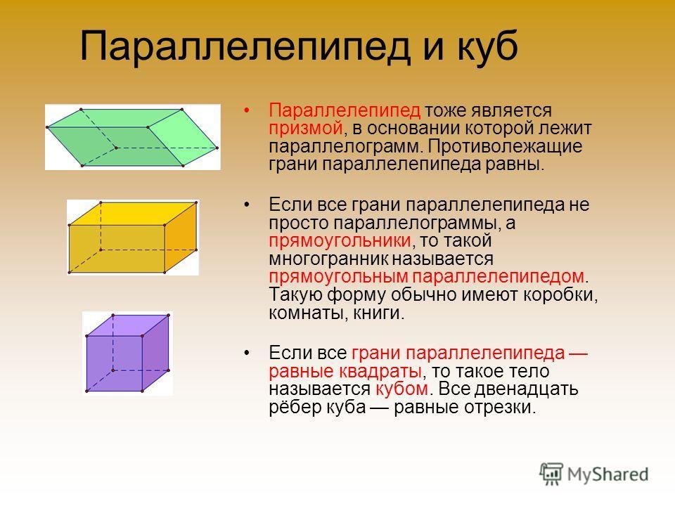 Параллелепипед и куб Параллелепипед тоже является призмой, в основании которой лежит параллелограмм. Противолежащие грани параллелепипеда равны. Если все грани параллелепипеда не просто параллелограммы, а прямоугольники, то такой многогранник называе