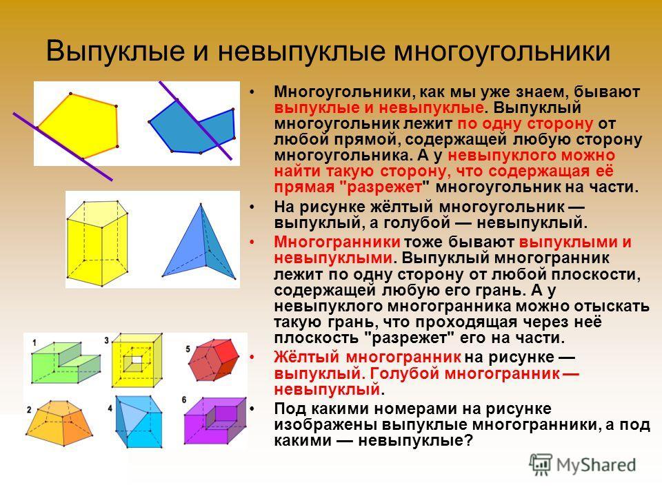 Выпуклые и невыпуклые многоугольники Многоугольники, как мы уже знаем, бывают выпуклые и невыпуклые. Выпуклый многоугольник лежит по одну сторону от любой прямой, содержащей любую сторону многоугольника. А у невыпуклого можно найти такую сторону, что