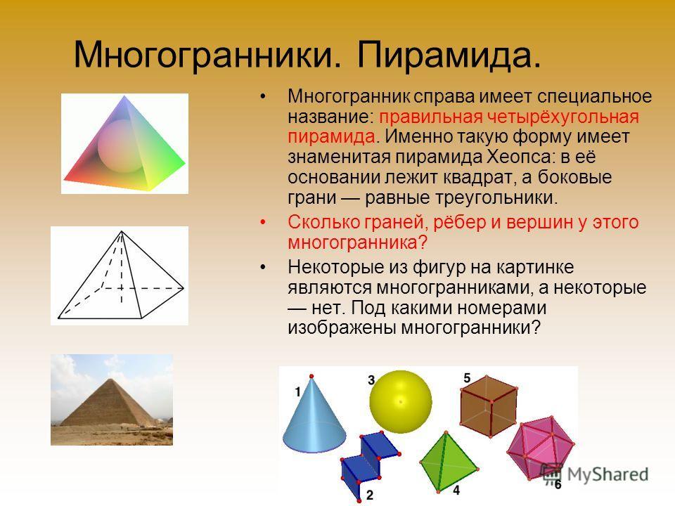 Многогранники. Пирамида. Многогранник справа имеет специальное название: правильная четырёхугольная пирамида. Именно такую форму имеет знаменитая пирамида Хеопса: в её основании лежит квадрат, а боковые грани равные треугольники. Сколько граней, рёбе