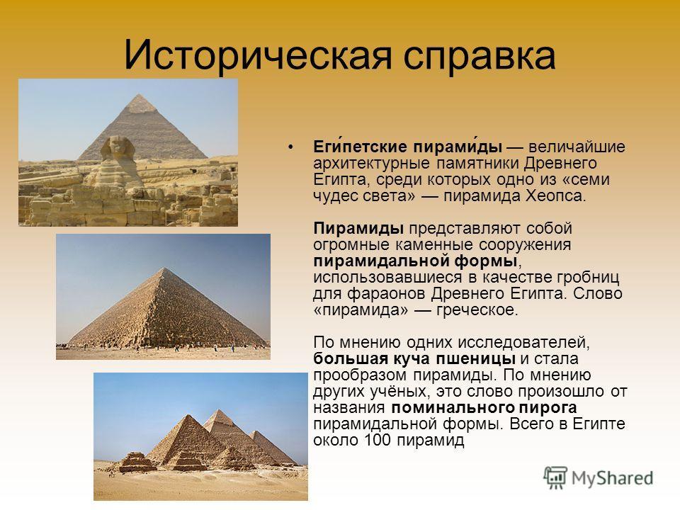 Историческая справка Еги́петские пирами́ды величайшие архитектурные памятники Древнего Египта, среди которых одно из «семи чудес света» пирамида Хеопса. Пирамиды представляют собой огромные каменные сооружения пирамидальной формы, использовавшиеся в