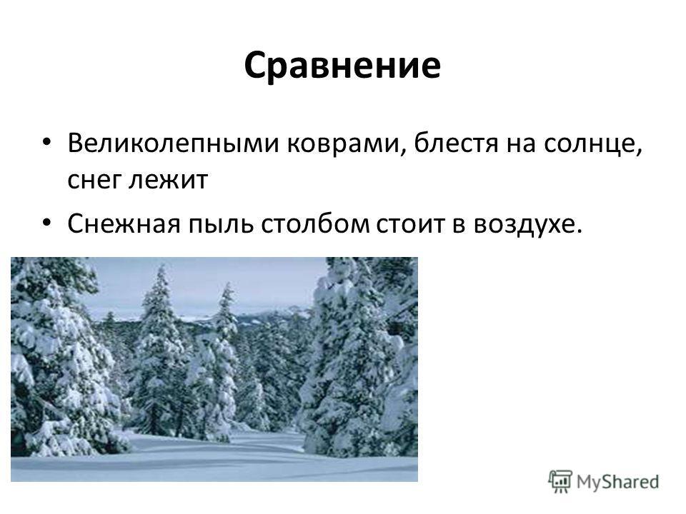 Сравнение Великолепными коврами, блестя на солнце, снег лежит Снежная пыль столбом стоит в воздухе.