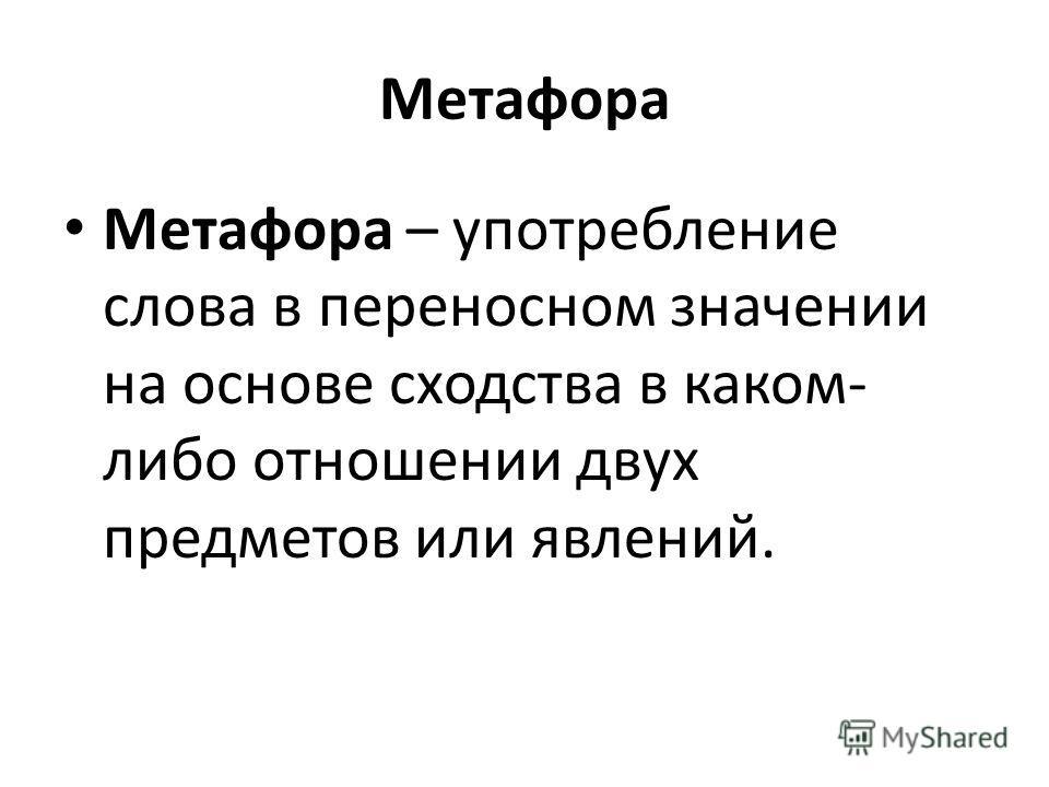 Метафора Метафора – употребление слова в переносном значении на основе сходства в каком- либо отношении двух предметов или явлений.