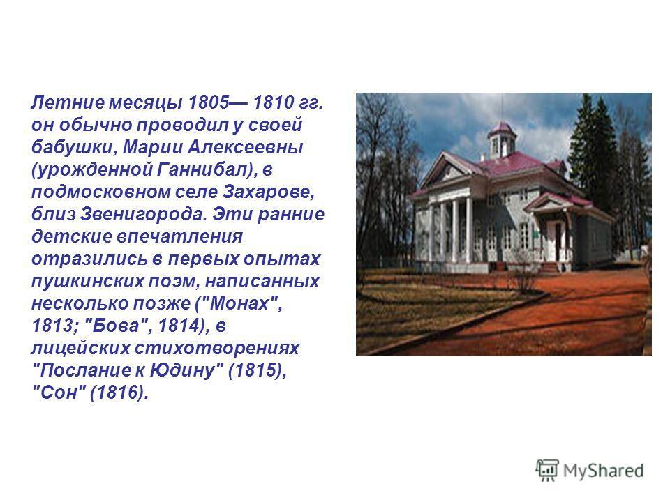 Летние месяцы 1805 1810 гг. он обычно проводил у своей бабушки, Марии Алексеевны (урожденной Ганнибал), в подмосковном селе Захарове, близ Звенигорода. Эти ранние детские впечатления отразились в первых опытах пушкинских поэм, написанных несколько по