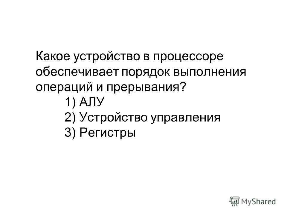 Какое устройство в процессоре обеспечивает порядок выполнения операций и прерывания? 1) АЛУ 2) Устройство управления 3) Регистры