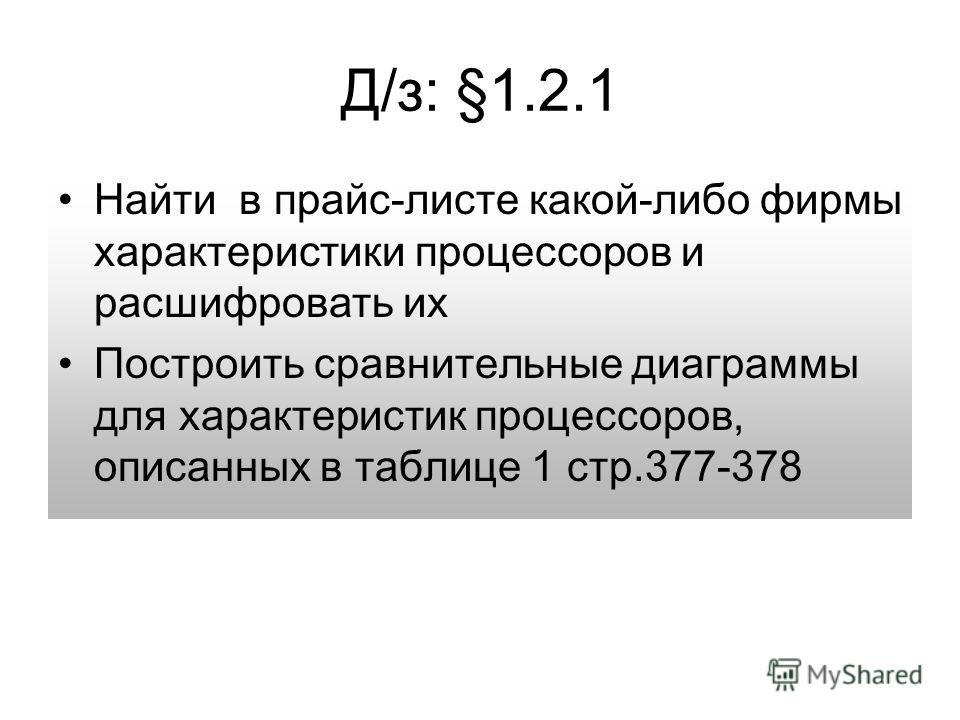Д/з: §1.2.1 Найти в прайс-листе какой-либо фирмы характеристики процессоров и расшифровать их Построить сравнительные диаграммы для характеристик процессоров, описанных в таблице 1 стр.377-378