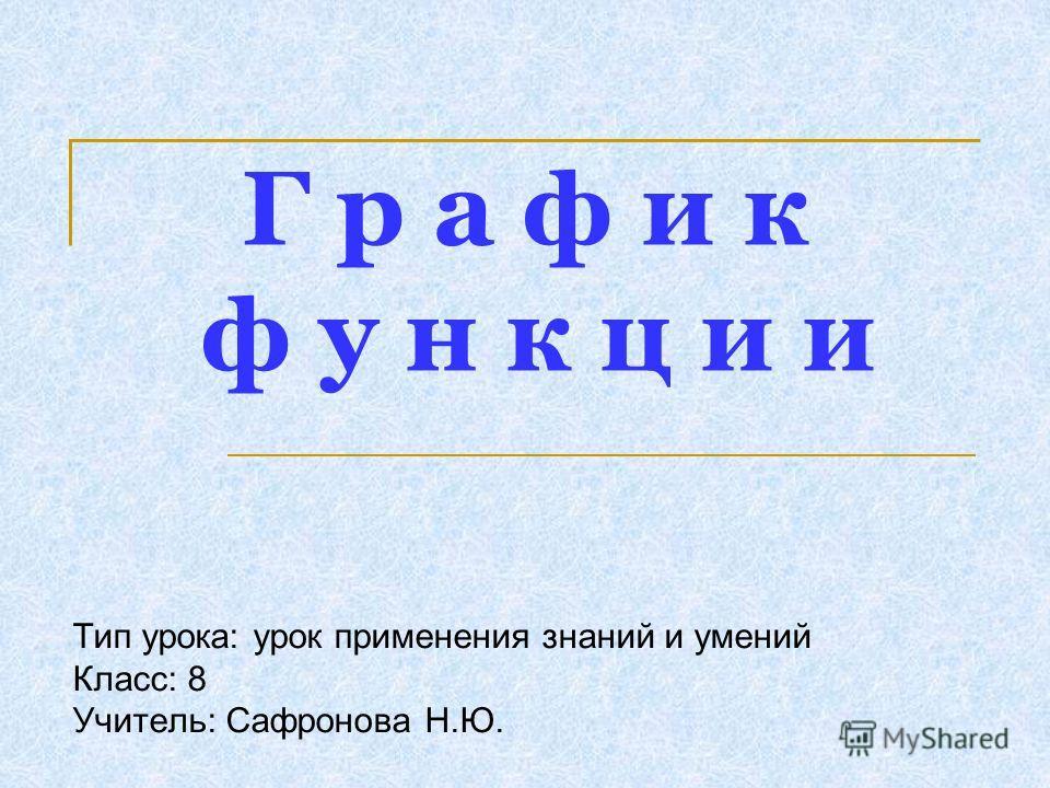 Г р а ф и к ф у н к ц и и Тип урока: урок применения знаний и умений Класс: 8 Учитель: Сафронова Н.Ю.