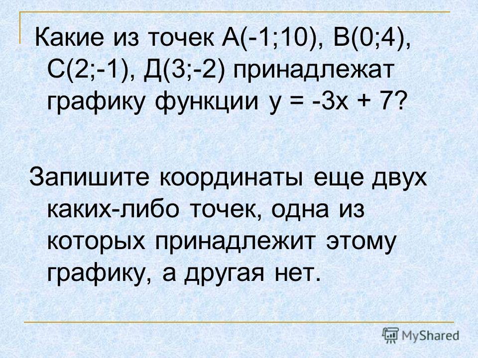 Какие из точек А(-1;10), В(0;4), С(2;-1), Д(3;-2) принадлежат графику функции у = -3х + 7? Запишите координаты еще двух каких-либо точек, одна из которых принадлежит этому графику, а другая нет.