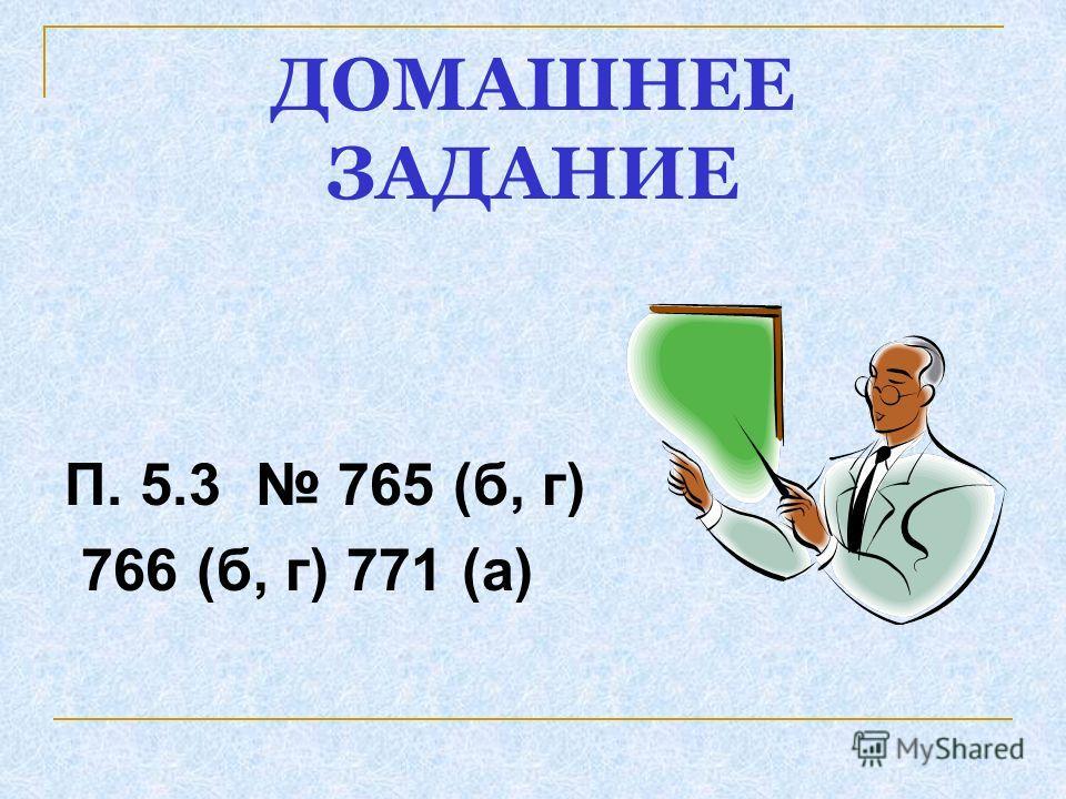 ДОМАШНЕЕ ЗАДАНИЕ П. 5.3 765 (б, г) 766 (б, г) 771 (а)