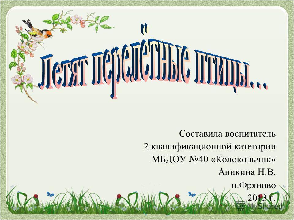Составила воспитатель 2 квалификационной категории МБДОУ 40 «Колокольчик» Аникина Н.В. п.Фряново 2013 г.