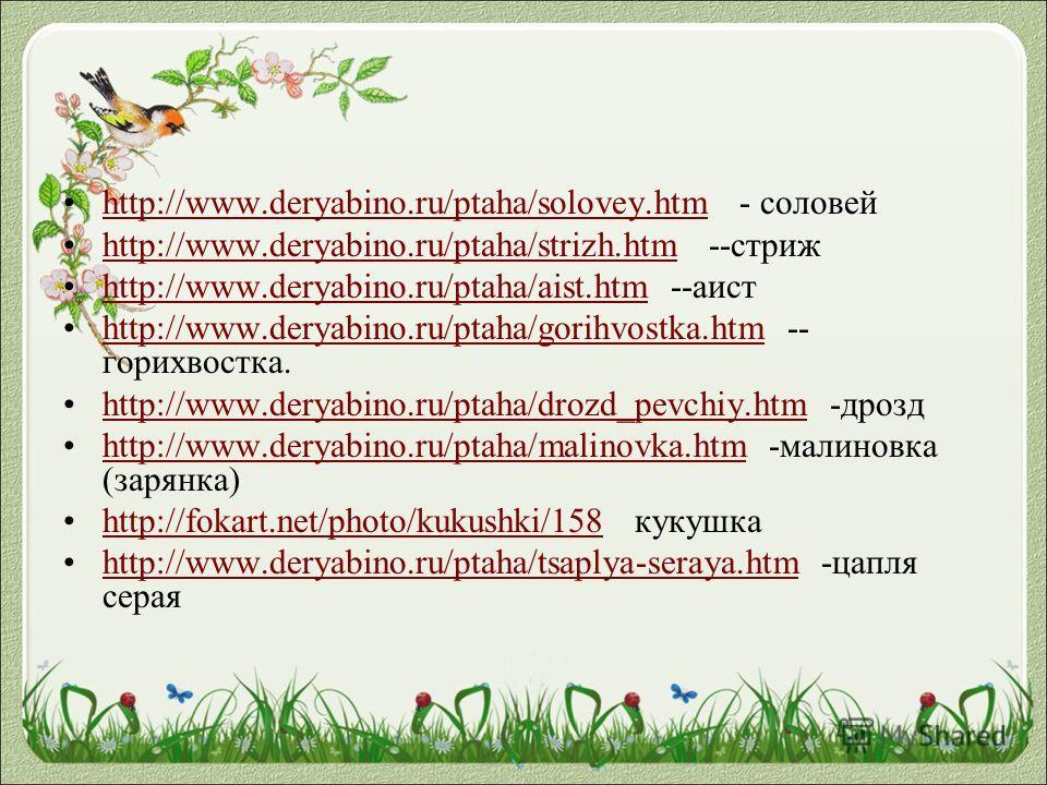 http://www.deryabino.ru/ptaha/solovey.htm - соловейhttp://www.deryabino.ru/ptaha/solovey.htm http://www.deryabino.ru/ptaha/strizh.htm --стрижhttp://www.deryabino.ru/ptaha/strizh.htm http://www.deryabino.ru/ptaha/aist.htm --аистhttp://www.deryabino.ru