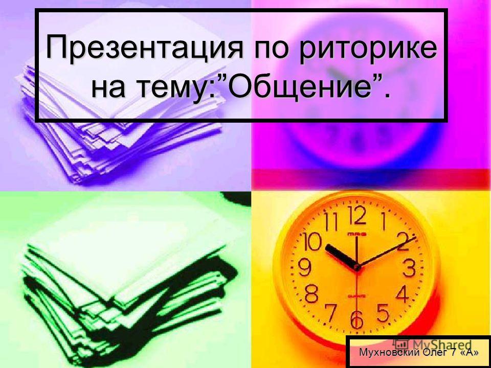 Презентация по риторике на тему:Общение. Мухновский Олег 7 «А»