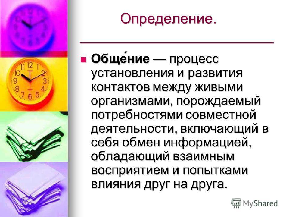 Определение. ________________________ Определение. ________________________ Обще́ние процесс установления и развития контактов между живыми организмами, порождаемый потребностями совместной деятельности, включающий в себя обмен информацией, обладающи