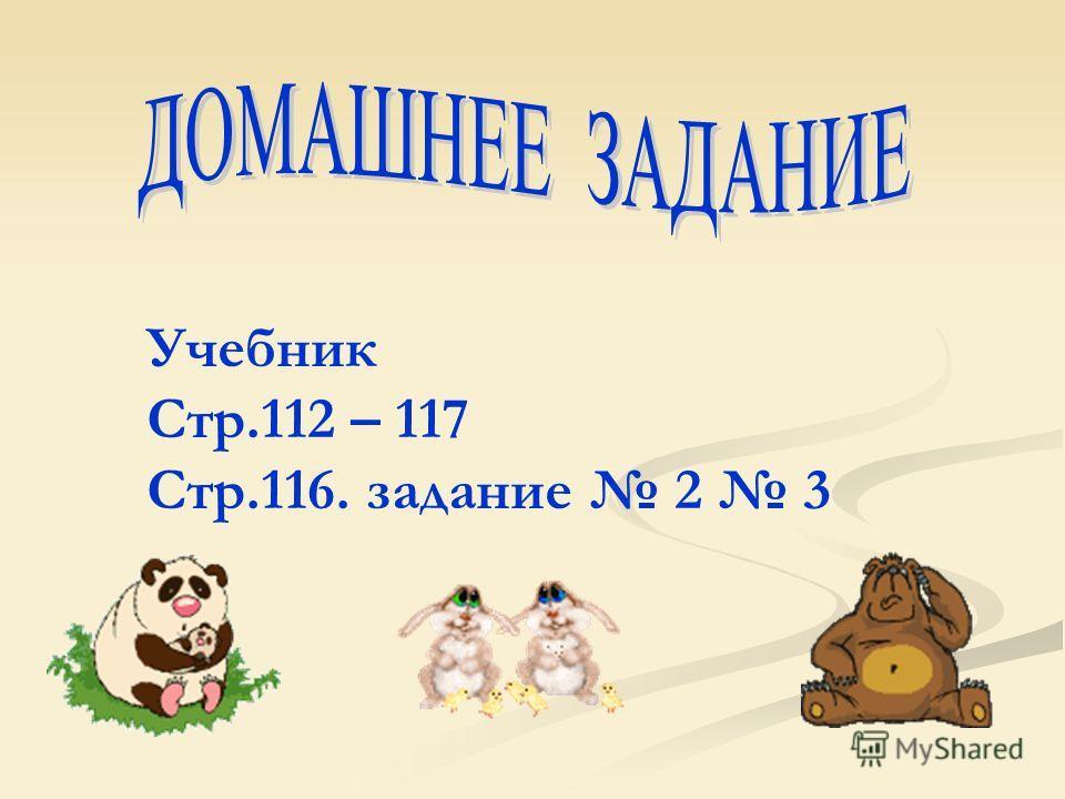 Учебник Стр.112 – 117 Стр.116. задание 2 3