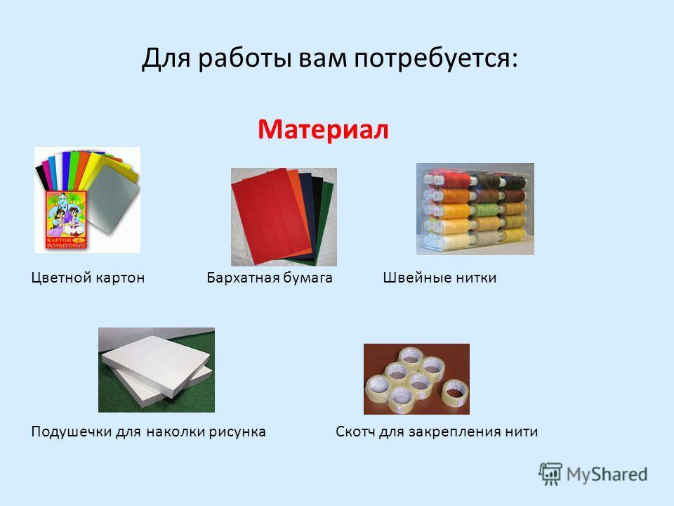 Для работы вам потребуется: Материал Цветной картон Бархатная бумага Швейные нитки Подушечки для наколки рисунка Скотч для закрепления нити