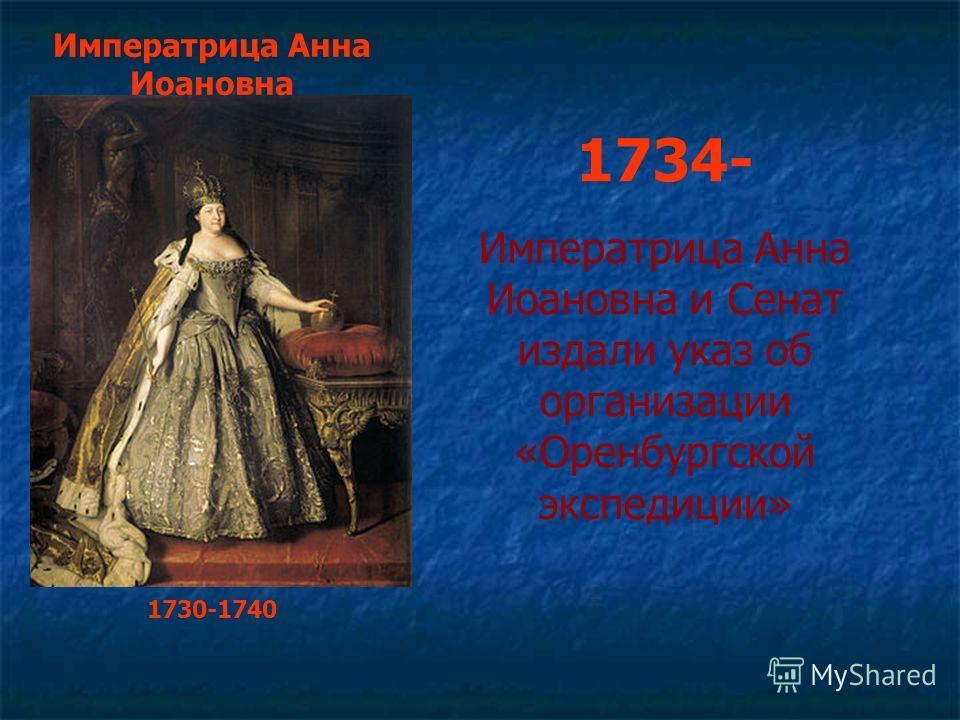 Императрица Анна Иоановна 1730-1740 1734- Императрица Анна Иоановна и Сенат издали указ об организации «Оренбургской экспедиции»