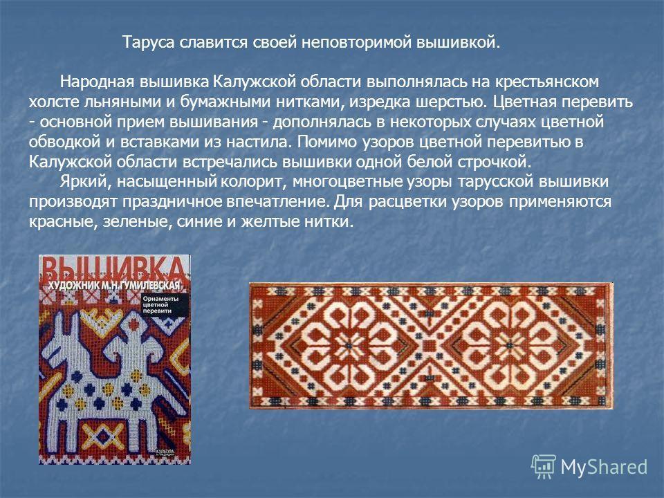 Таруса славится своей неповторимой вышивкой. Народная вышивка Калужской области выполнялась на крестьянском холсте льняными и бумажными нитками, изредка шерстью. Цветная перевить - основной прием вышивания - дополнялась в некоторых случаях цветной об