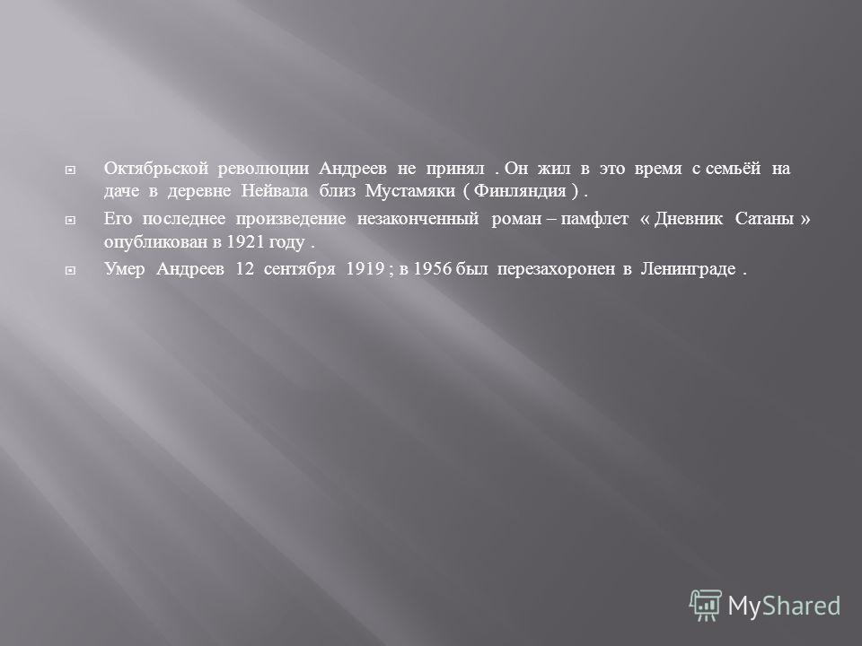 Октябрьской революции Андреев не принял. Он жил в это время с семьёй на даче в деревне Нейвала близ Мустамяки ( Финляндия ). Его последнее произведение незаконченный роман – памфлет « Дневник Сатаны » опубликован в 1921 году. Умер Андреев 12 сентября
