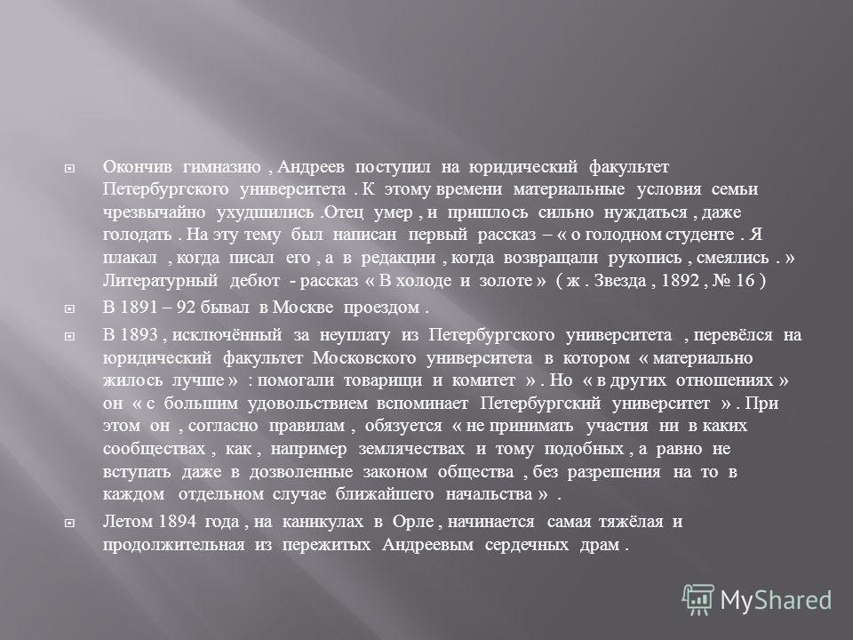 Окончив гимназию, Андреев поступил на юридический факультет Петербургского университета. К этому времени материальные условия семьи чрезвычайно ухудшились. Отец умер, и пришлось сильно нуждаться, даже голодать. На эту тему был написан первый рассказ