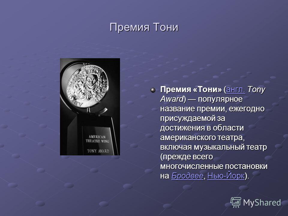 Премия «Тони» (англ. Tony Award) популярное название премии, ежегодно присуждаемой за достижения в области американского театра, включая музыкальный театр (прежде всего многочисленные постановки на Бродвее, Нью-Йорк). англ.БродвееНью-Йоркангл.Бродвее