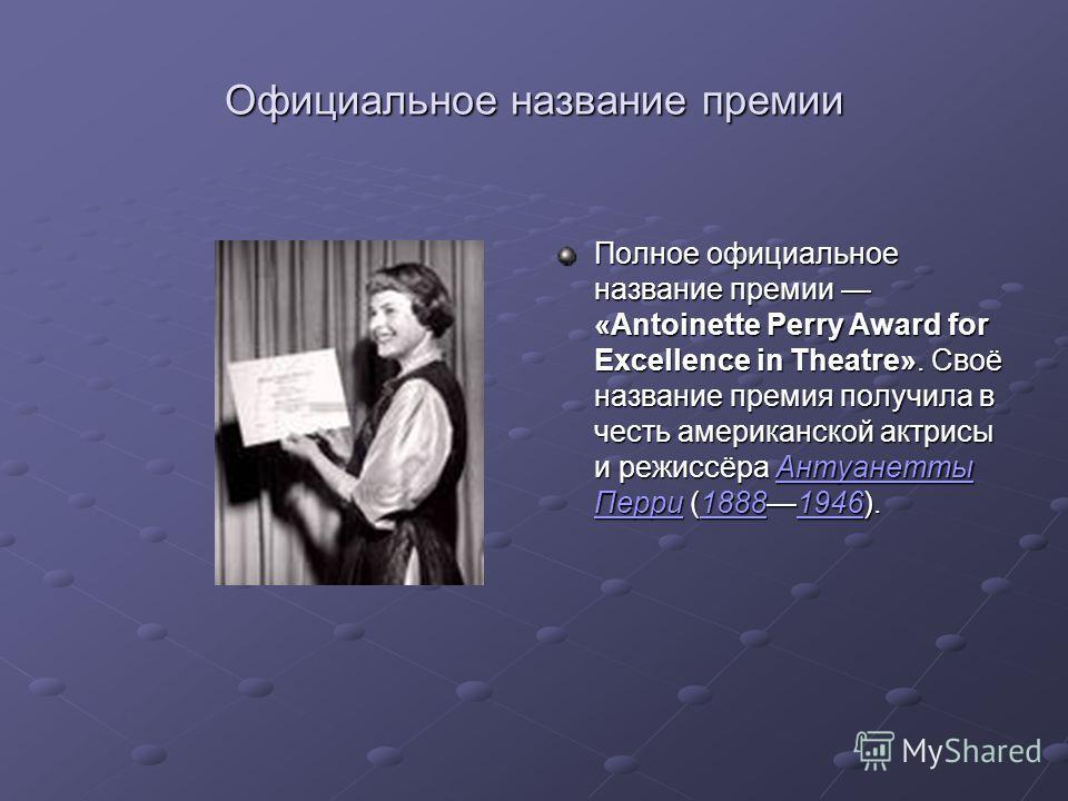 Официальное название премии Полное официальное название премии «Antoinette Perry Award for Excellence in Theatre». Своё название премия получила в честь американской актрисы и режиссёра Антуанетты Перри (18881946). Антуанетты Перри18881946Антуанетты