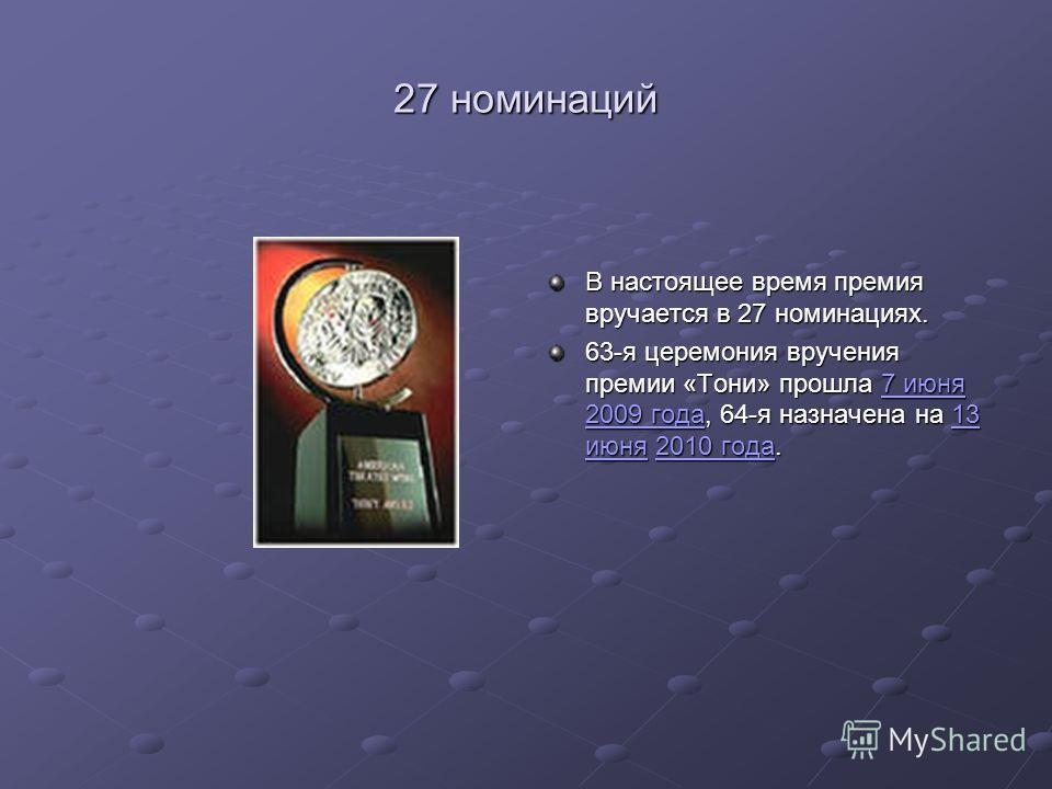 27 номинаций В настоящее время премия вручается в 27 номинациях. 63-я церемония вручения премии «Тони» прошла 7 июня 2009 года, 64-я назначена на 13 июня 2010 года. 7 июня 2009 года13 июня2010 года7 июня 2009 года13 июня2010 года