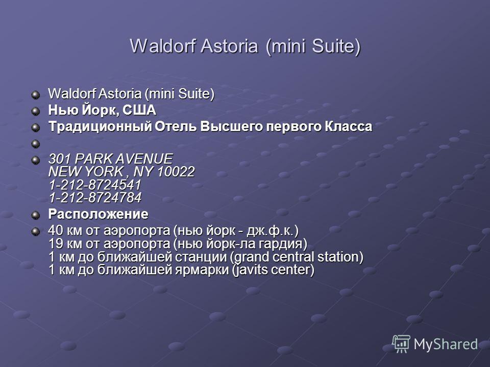 Waldorf Astoria (mini Suite) Нью Йорк, США Традиционный Отель Высшего первого Класса 301 PARK AVENUE NEW YORK, NY 10022 1-212-8724541 1-212-8724784 Расположение 40 км от аэропорта (нью йорк - дж.ф.к.) 19 км от аэропорта (нью йорк-ла гардия) 1 км до б