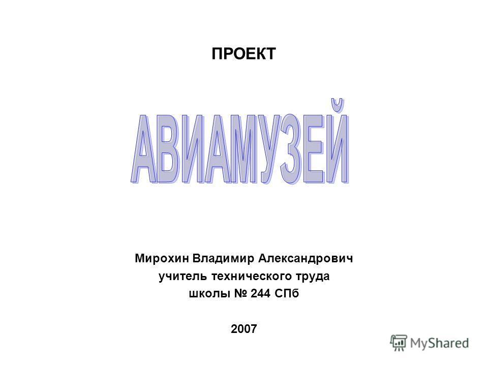 ПРОЕКТ Мирохин Владимир Александрович учитель технического труда школы 244 СПб 2007