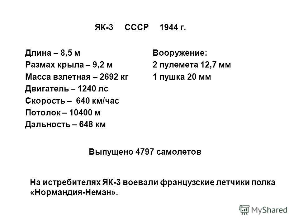 ЯК-3 СССР 1944 г. Длина – 8,5 м Размах крыла – 9,2 м Масса взлетная – 2692 кг Двигатель – 1240 лс Скорость – 640 км/час Потолок – 10400 м Дальность – 648 км На истребителях ЯК-3 воевали французские летчики полка «Нормандия-Неман». Вооружение: 2 пулем