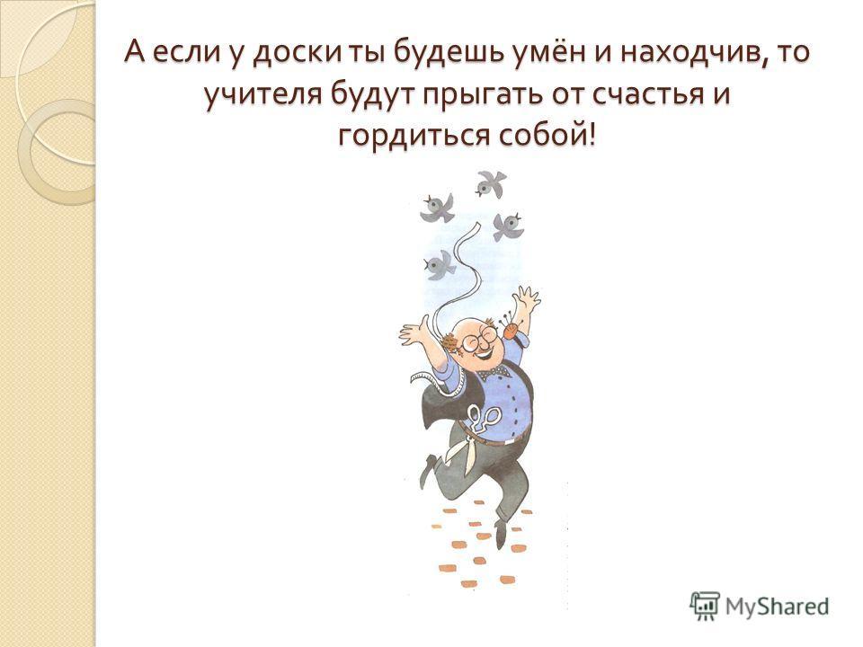 А если у доски ты будешь умён и находчив, то учителя будут прыгать от счастья и гордиться собой !