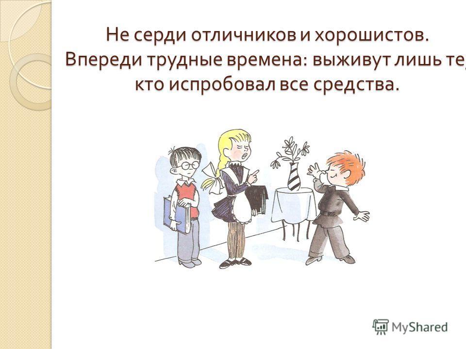 Не серди отличников и хорошистов. Впереди трудные времена : выживут лишь те, кто испробовал все средства.