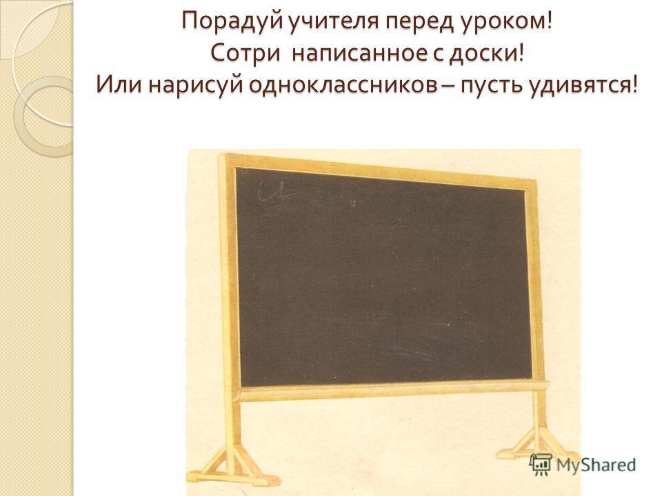 Порадуй учителя перед уроком ! Сотри написанное с доски ! Или нарисуй одноклассников – пусть удивятся !