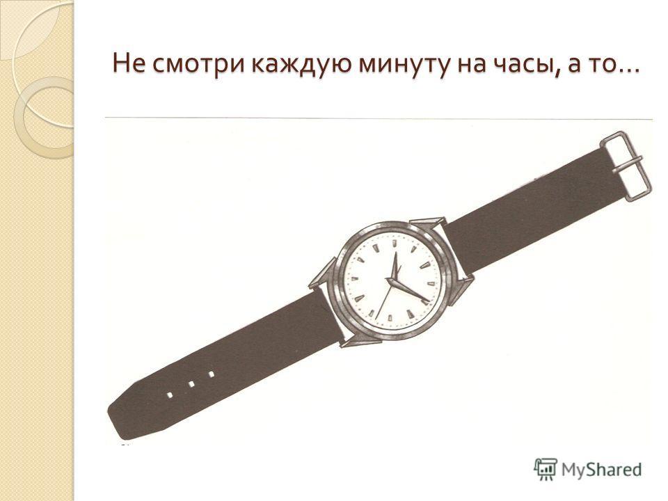 Не смотри каждую минуту на часы, а то …